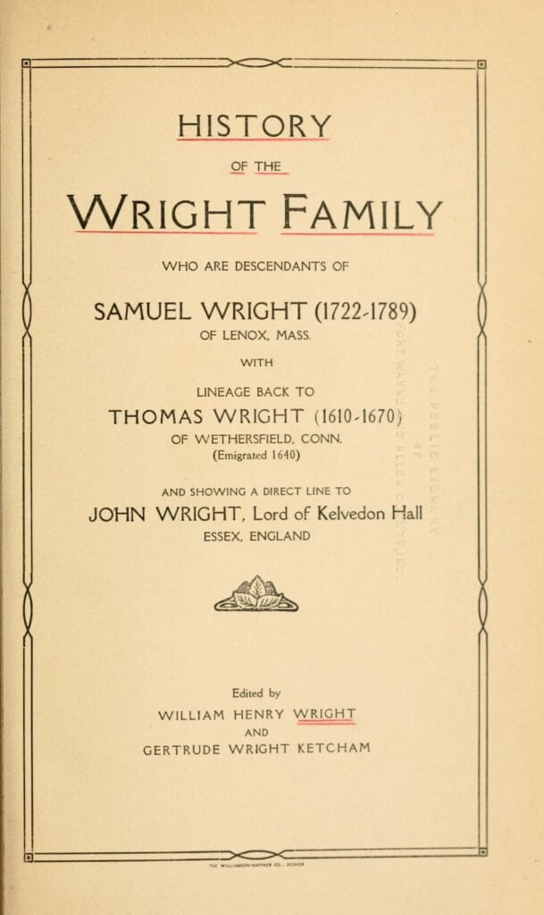 History of the Wright family, who are descendants of Samuel Wright (1722-1789) of Lenox, Mass., with lineage back to Thomas Wright (1610-1670) of Wethersfield, Conn., (emigrated 1640), showing a direct line to John Wright, Lord of Kelvedon Hall, Essex, England